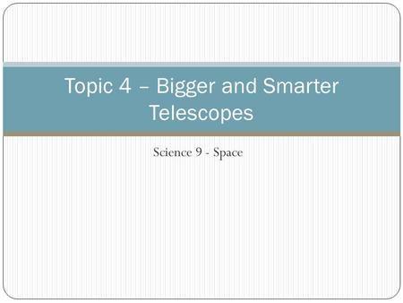 Science 9 - Space Topic 4 – Bigger and Smarter Telescopes.
