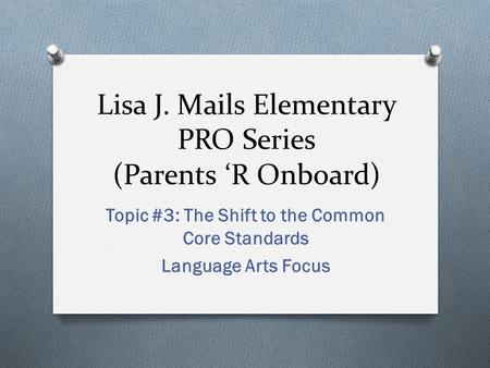 Lisa J. Mails Elementary PRO Series (Parents 'R Onboard) Topic #3: The Shift to the Common Core Standards Language Arts Focus.
