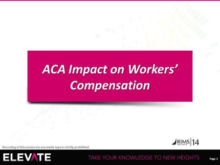 Page 1 Recording of this session via any media type is strictly prohibited. ACA Impact on Workers' Compensation.