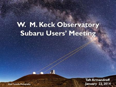 W. M. Keck Observatory Subaru Users' Meeting Taft Armandroff January 22, 2014 Ethan Tweedie Photography.