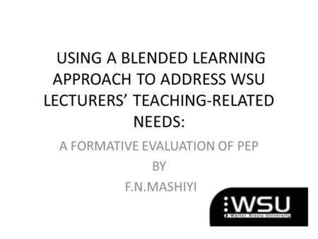 USING A BLENDED LEARNING APPROACH TO ADDRESS WSU LECTURERS' TEACHING-RELATED NEEDS: A FORMATIVE EVALUATION OF PEP BY F.N.MASHIYI.