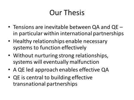 Our Thesis Tensions are inevitable between QA and QE – in particular within international partnerships Healthy relationships enable necessary systems to.