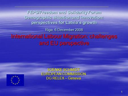 1 FEPS/Freedom and Solidarity Forum Demographic situation and innovation: perspectives for Latvia's growth Riga, 6 December 2008 International Labour Migration: