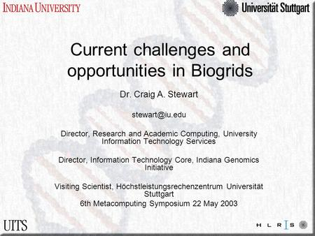 Current challenges and opportunities in Biogrids Dr. Craig A. Stewart Director, Research and Academic Computing, University Information.