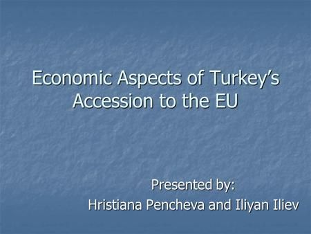 Economic Aspects of Turkey's Accession to the EU Presented by: Hristiana Pencheva and Iliyan Iliev.