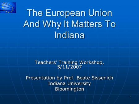 1 The European Union And Why It Matters To Indiana Teachers' Training Workshop, 5/11/2007 Presentation by Prof. Beate Sissenich Indiana University Bloomington.
