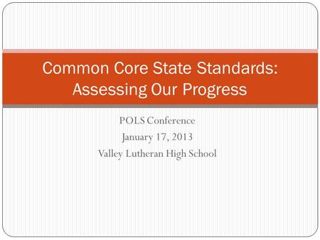 POLS Conference January 17, 2013 Valley Lutheran High School Common Core State Standards: Assessing Our Progress.