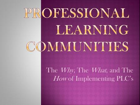 The Why, The What, and The How of Implementing PLC's.
