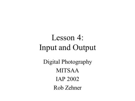 Lesson 4: Input and Output Digital Photography MITSAA IAP 2002 Rob Zehner.