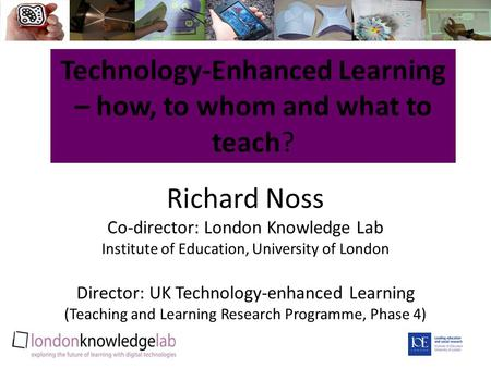 Richard Noss Co-director: London Knowledge Lab Institute of Education, University of London Director: UK Technology-enhanced Learning (Teaching and Learning.