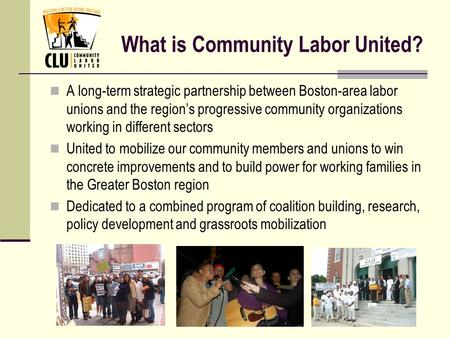 What is Community Labor United? A long-term strategic partnership between Boston-area labor unions and the region's progressive community organizations.