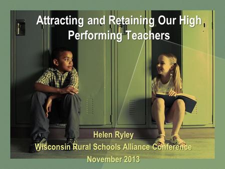 Attracting and Retaining Our High Performing Teachers Helen Ryley Wisconsin Rural Schools Alliance Conference November 2013.