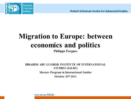 Robert Schuman Centre for Advanced Studies www.eui.eu/RSCAS Migration to Europe: between economics and politics Philippe Fargues IBRAHIM ABU-LUGHOD INSTITUTE.