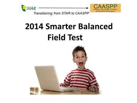 2014 Smarter Balanced Field Test Transitioning from STAR to CAASPP.