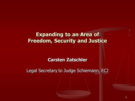 1 Expanding to an Area of Freedom, Security and Justice Carsten Zatschler Legal Secretary to Judge Schiemann, ECJ.