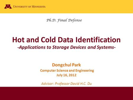 Hot and Cold Data Identification -Applications to Storage Devices and Systems- Dongchul Park Computer Science and Engineering July 16, 2012 Advisor: Professor.