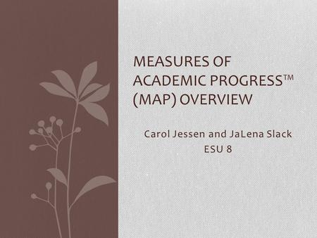 Carol Jessen and JaLena Slack ESU 8 MEASURES OF ACADEMIC PROGRESS™ (MAP) OVERVIEW.