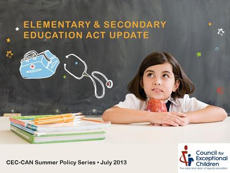 CEC-CAN Summer Policy Series ▪ July 2013 ELEMENTARY & SECONDARY EDUCATION ACT UPDATE.