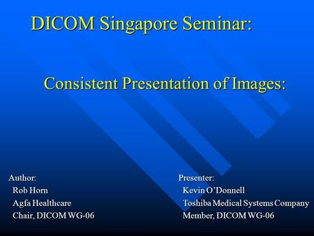 DICOM Singapore Seminar: Author: Rob Horn Rob Horn Agfa Healthcare Agfa Healthcare Chair, DICOM WG-06 Chair, DICOM WG-06 Consistent Presentation of Images: