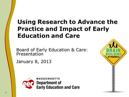 1 Using Research to Advance the Practice and Impact of Early Education and Care Board of Early Education & Care: Presentation January 8, 2013.