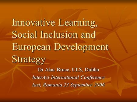 Innovative Learning, Social Inclusion and European Development Strategy Dr Alan Bruce, ULS, Dublin InterAct International Conference Iasi, Romania 23 September.