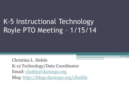 K-5 Instructional Technology Royle PTO Meeting – 1/15/14 Christina L. Hefele K-12 Technology/Data Coordinator