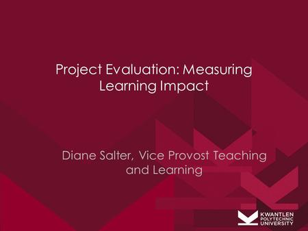 Project Evaluation: Measuring Learning Impact Diane Salter, Vice Provost Teaching and Learning.