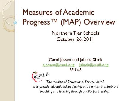 Measures of Academic Progress™ (MAP) Overview Northern Tier Schools October 26, 2011 Carol Jessen and JaLena Slack
