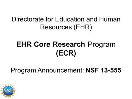 Directorate for Education and Human Resources (EHR) EHR Core Research Program (ECR) Program Announcement: NSF 13-555.