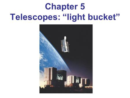 "Chapter 5 Telescopes: ""light bucket"". Telescopes have three functions 1.Gather as much light as possible: LGP ∝ Area = πR 2 LGP ∝ Area = πR 2 Why? Why?"