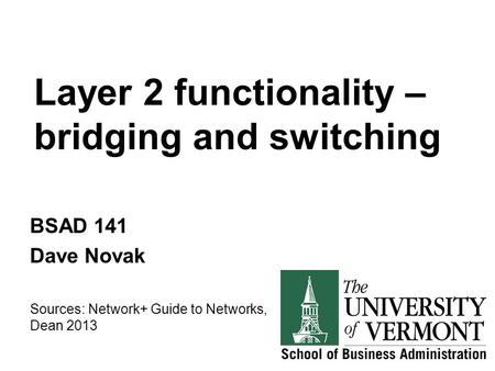 Layer 2 functionality – bridging and switching BSAD 141 Dave Novak Sources: Network+ Guide to Networks, Dean 2013.
