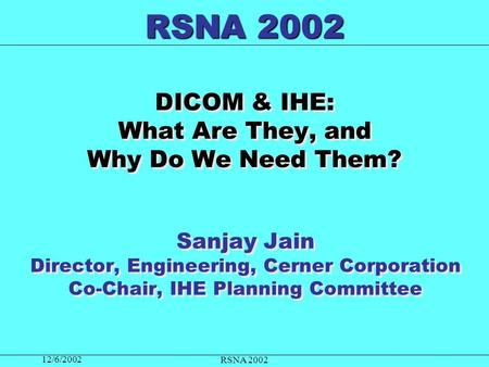 12/6/2002 RSNA 2002 DICOM & IHE: What Are They, and Why Do We Need Them? Sanjay Jain Director, Engineering, Cerner Corporation Co-Chair, IHE Planning Committee.