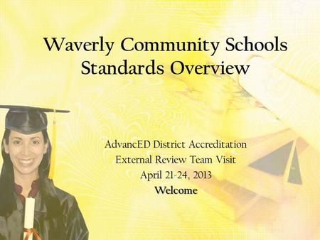 Waverly Community Schools Standards Overview AdvancED District Accreditation External Review Team Visit April 21-24, 2013Welcome.