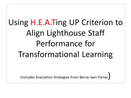 Using H.E.A.Ting UP Criterion to Align Lighthouse Staff Performance for Transformational Learning (Includes Evaluation Strategies from Berna Jean Porter.