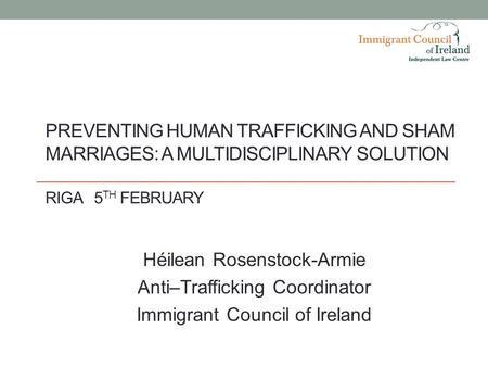 PREVENTING HUMAN TRAFFICKING AND SHAM MARRIAGES: A MULTIDISCIPLINARY SOLUTION RIGA5 TH FEBRUARY Héilean Rosenstock-Armie Anti–Trafficking Coordinator Immigrant.
