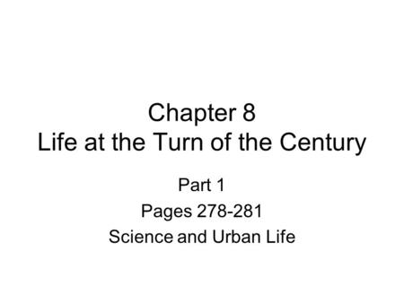 Chapter 8 Life at the Turn of the Century Part 1 Pages 278-281 Science and Urban Life.
