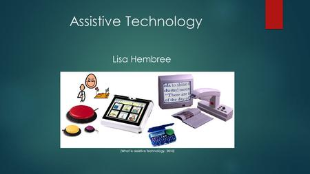 Assistive Technology Lisa Hembree (What is assistive technology, 2013)