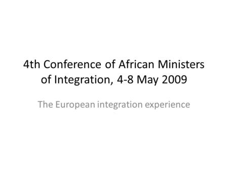 4th Conference of African Ministers of Integration, 4-8 May 2009 The European integration experience.