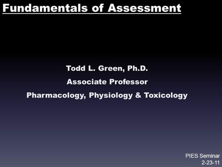 Fundamentals of Assessment Todd L. Green, Ph.D. Associate Professor Pharmacology, Physiology & Toxicology PIES Seminar 2-23-11.