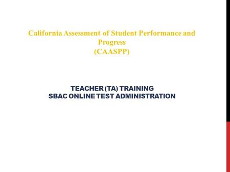 TEACHER (TA) TRAINING SBAC ONLINE TEST ADMINISTRATION California Assessment of Student Performance and Progress (CAASPP)