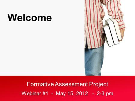 Formative Assessment Project Webinar #1 - May 15, 2012 - 2-3 pm Welcome.