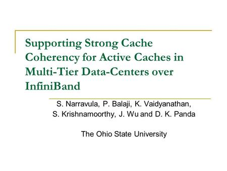Supporting Strong Cache Coherency for Active Caches in Multi-Tier Data-Centers over InfiniBand S. Narravula, P. Balaji, K. Vaidyanathan, S. Krishnamoorthy,