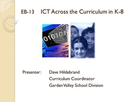 EB-13 ICT Across the Curriculum in K-8 Presenter: Dave Hildebrand Curriculum Coordinator Garden Valley School Division.