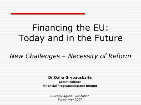 Financing the EU: Today and in the Future New Challenges – Necessity of Reform Dr Dalia Grybauskaite Commissioner Financial Programming and Budget Giovanni.