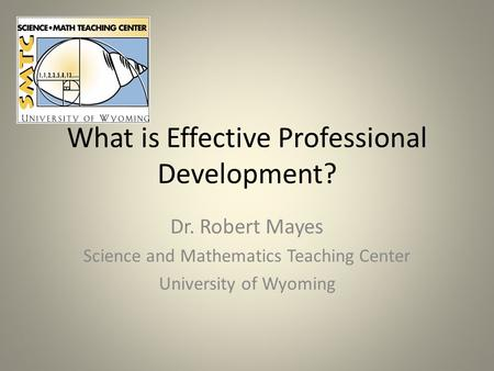 What is Effective Professional Development? Dr. Robert Mayes Science and Mathematics Teaching Center University of Wyoming.