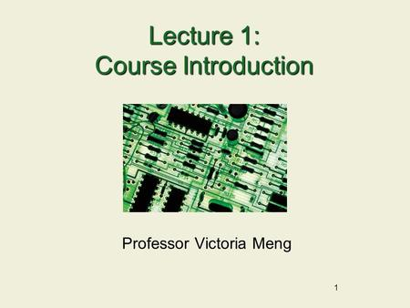 1 Lecture 1: Course Introduction Professor Victoria Meng.