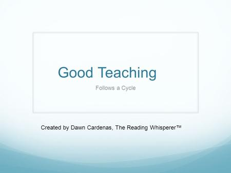 Good Teaching Follows a Cycle Created by Dawn Cardenas, The Reading Whisperer™