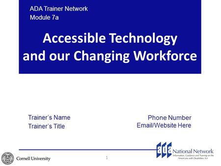 Accessible Technology and our Changing Workforce ADA Trainer Network Module 7a Trainer's Name Trainer's Title Phone Number Email/Website Here 1.
