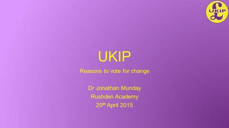 UKIP Reasons to vote for change Dr Jonathan Munday Rushden Academy 20 th April 2015.