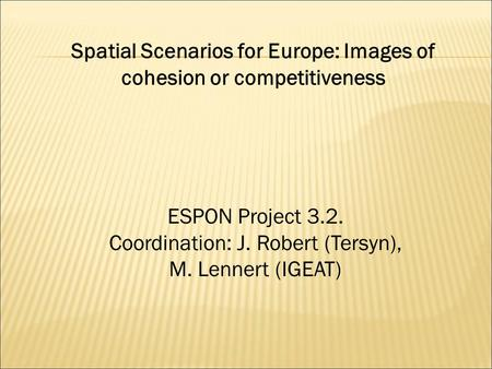 Spatial Scenarios for Europe: Images of cohesion or competitiveness ESPON Project 3.2. Coordination: J. Robert (Tersyn), M. Lennert (IGEAT)